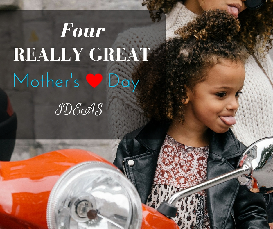 4 really great mother's day ideas