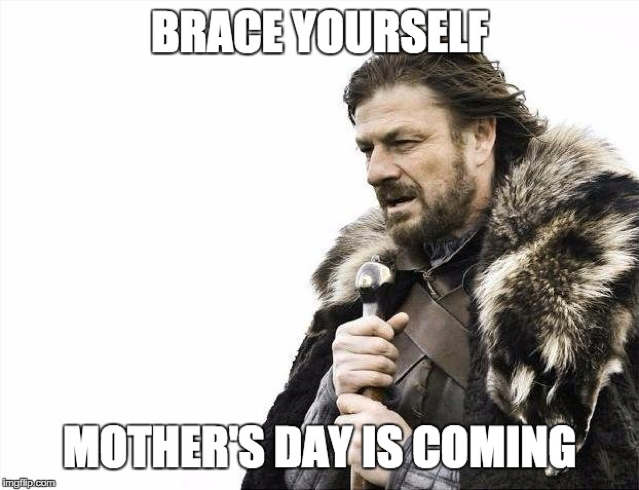 Mother's Day Is Coming Brace Yourself